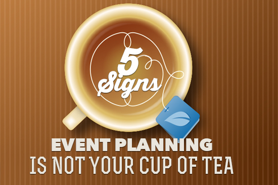 5 Signs Event Planning is Not Your Cup of Tea