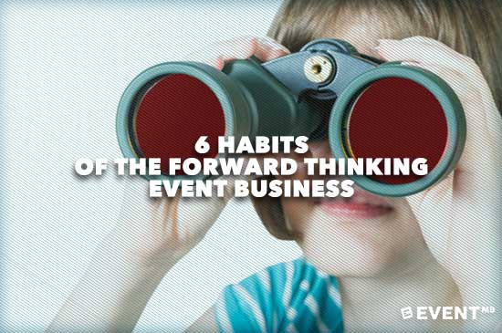 6 Habits of the Forward Thinking Event Business