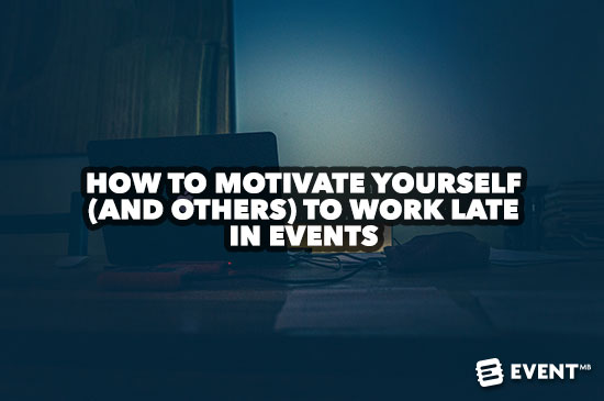 How to Motivate Yourself (and Others) to Work Late in Events